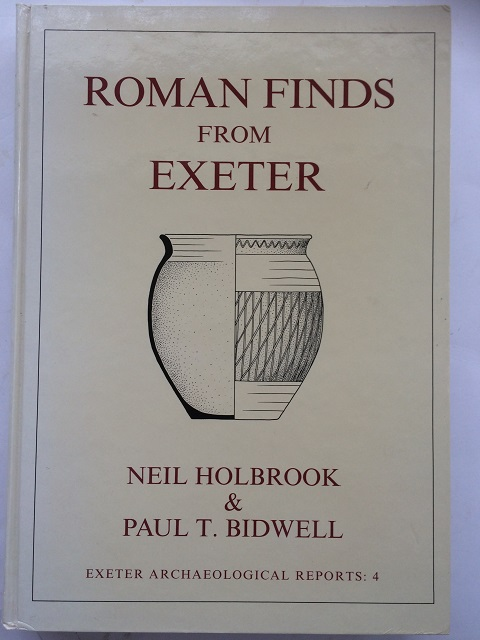 Roman Finds from Exeter (Exeter Archaeological Reports: 4) :, Holbrook, Neil ;Bidwell, Paul T.