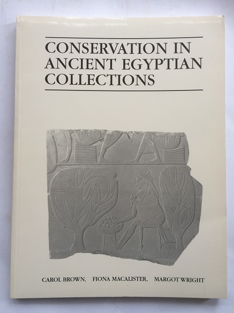 Conservation in Ancient Egyptian Collections :Papers given at the conference organised by the United Kingdom Institute for Conservation, Archaeology Section, and International Academic Projects, held at London, 20-21 July 1995, Brown, Carol E. ;