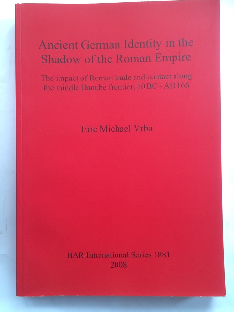 ANCIENT GERMAN IDENTITY IN THE SHADOW OF THE ROMAN EMPIRE :The Impact of Roman Trade and Contact along the Middle Danube Frontier, 10 BC - AD 166, Vrba, Eric Michael ;