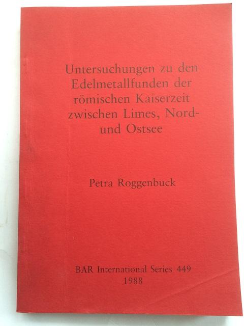 Untersuchungen zu den Edelmetallfunden der romischen Kaiserzeit zwischen Limes, Nord- und Ostsee :, Roggenbuck, Petra ;