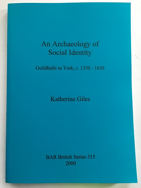 An Archaeology of Social Identity :Guildhalls in York, c. 1350-1630, Giles, Katherine ;