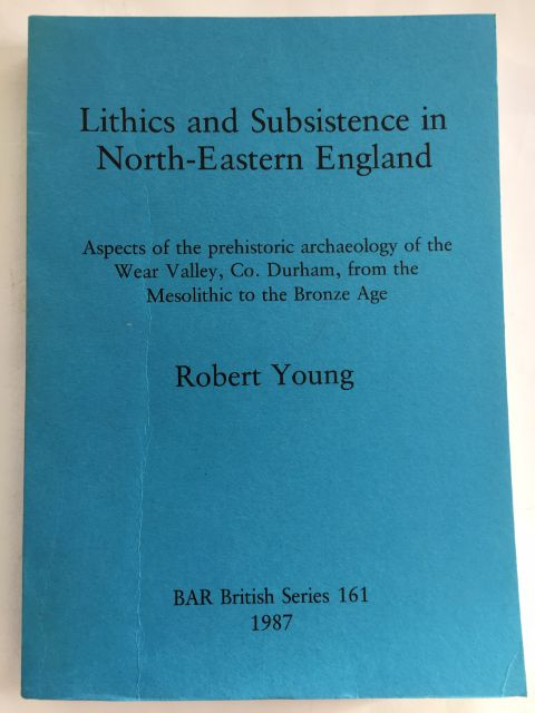 Lithics and Subsistence in North-Eastern England :Aspects of the prehistoric archaeology of the Wear Valley, Co. Durham, from the Mesolithic to the Bronze, Young, Robert ;