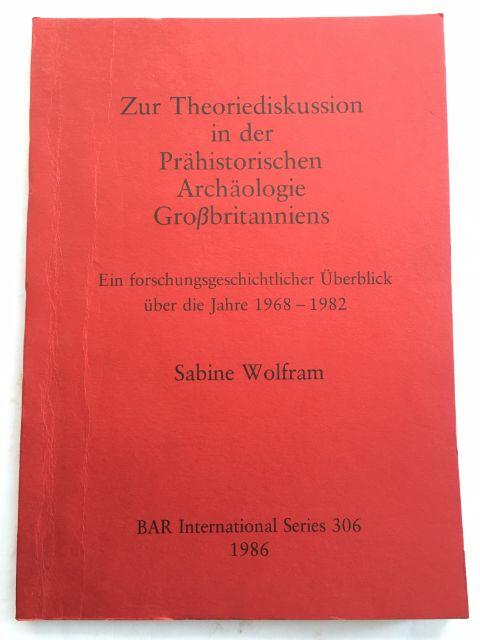 Zur Theoriediskussion in der Prahistorischen Archaologie Gro�britanniens :Ein forschungsgeschichtlicher Uberblick uber die Jahre 1968-1982, Wolfram, Sabine ;