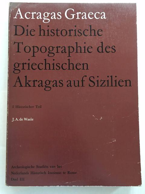 Acragas Graeca :Die historische Topographie des griechischen Akragas auf Sizilien I. Historischer Teil, de Waele, J. A. ;