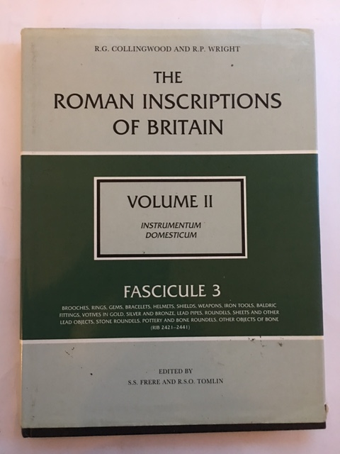 The Roman Inscriptions of Britain, Vol II: Instrumentum Domesticum, Fascicule 3: Brooches, Rings, Gems, Bracelets, Helmets, Shields, Weapons, Iron Tools, Baldric Fittings, Votives in Gold, Silver and Bronze, Lead Pipes, Roundels, Sheets and Other Lead Objects, Stone Roundels, Pottery and Bone Roundels, Other Objects of Bone. :, Frere, S. S. ;Tomlin, R. S. O. (eds)