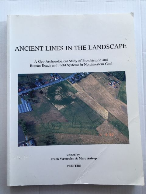 Ancient Lines in the Landscape :A Geo-Archaeological Study of Protohistoric and Roman Roads and Field Systems in Northwester Gaul, Vermeulen, Frank ;Antrop, Marc (eds)