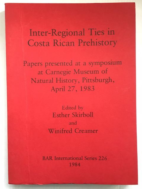 Inter-Regional Ties in Costa Rican Prehistory :Papers presented at a symposium at Carnegie Museum of Natural History, Pittsburgh, April 27, 1983, Skirboll, Esther ;Creamer, Winifred (eds)