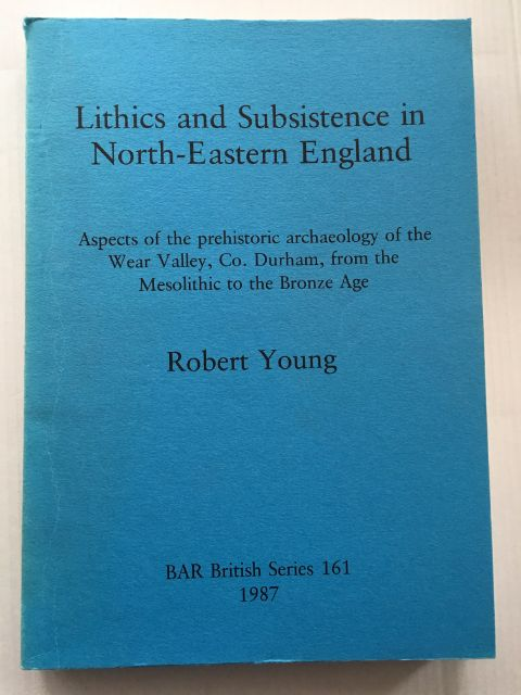 Lithics and Subsistence in North-Eastern England :Aspects of the prehistoric archaeology of the Wear Valley, Co. Durham, from the Mesolithic to the Bronze Age, Young, Robert ;