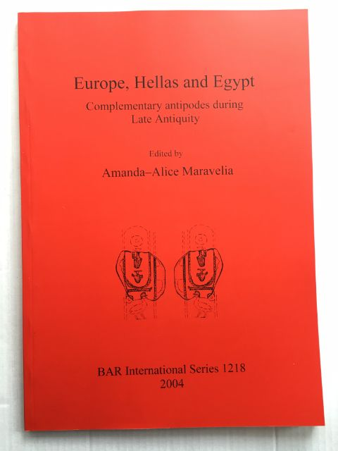 Europe, Hellas and Egypt :Complementary antipodes during Late Antiquity, Papers from Session IV.3, held at the European Association of Archaeologists Eighth Annual Meeting in Thessaloniki 2002, Maravelia, Amanda-Alice ;(ed)