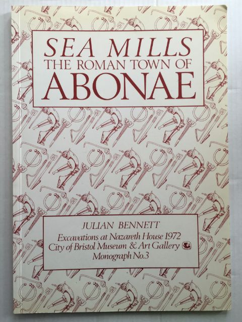 The Roman Town of Abonae :Excavations at Nazareth House Sea Mills, Bristol, 1972, Bennett, Julian ;