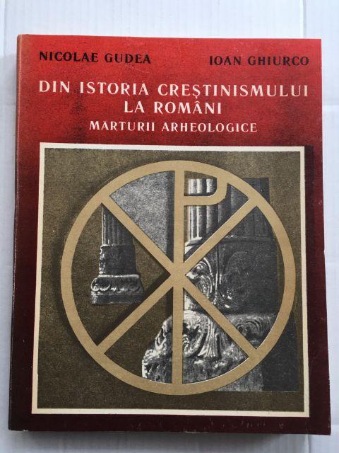 Din Istoria Crestinismului la Romani :Marturii Archeologice, Gudea, Nicolae ;Ghiurco, Ioan