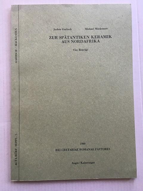 Zur Spatantiken Keramik aus Nordafrika :Vier Beitrage (Acta RCRF, Suppl. 5), Garbsch, Jochen ;Mackensen, Michael