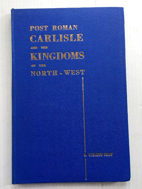 Post Roman Carlisle and the Kingdoms of the North-west :, Shaw, R. Cunliffe ;