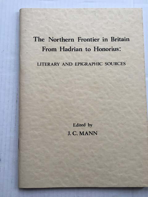 The Northern Frontier in Britain From Hadrian to Honorius :Literary and Epigraphic Sources, Mann, J. C. ;(ed)