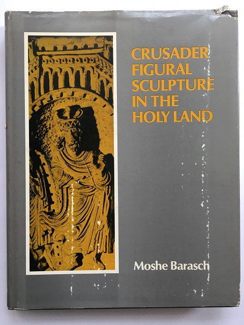 Crusader Figural Sculpture in the Holy Land :Twelfth century examples from Acre Nazareth and Belvoir Castle, Barasch, Moshe ;