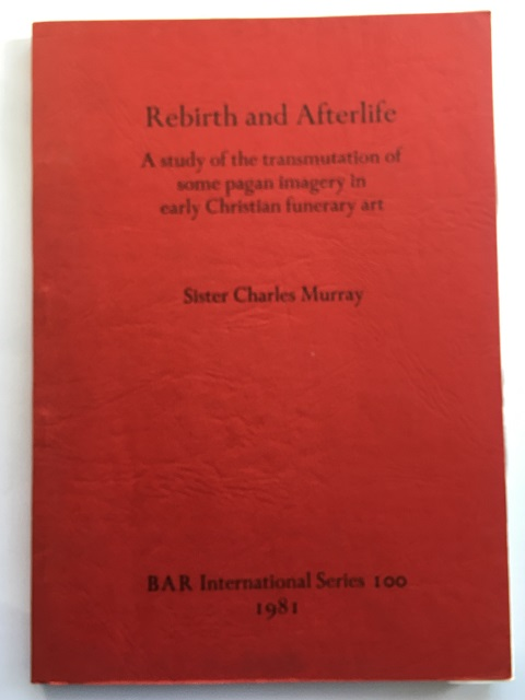 Rebirth and Afterlife :A study of the transmutation of some pagan imagery in early Christian funerary art, Murray, Sister Charles ;
