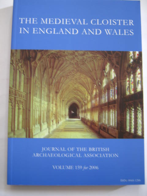 THE MEDIEVAL CLOISTER IN ENGLAND AND WALES :Journal of the British Archaeological Association Volume 159 for 2006, Henig Martin ;McNeill J (eds)