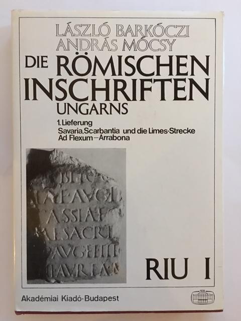Die Romischen Inschriften Ungarns (RIU) :1. Lieferung Savaria, Scarbantia und die Limes-Strecke ad Flexum - Arrabona, Barkoczi, Laszlo ;Mocsy, Andras