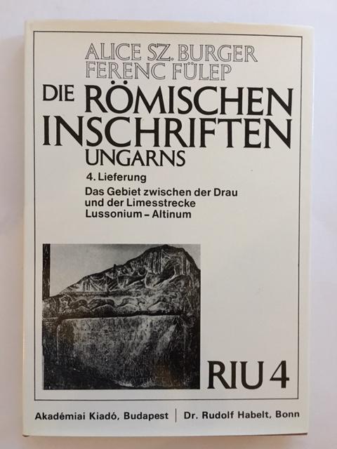 Die Romischen Inschriften Ungarns (RIU) :4. Lieferung das Gebiet Zwischen der drau und der Limesstrecke Lussonium - Altinum, Burger, Alice Sz. ;Fulep, Ferenc