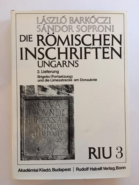 Die Romischen Inschriften Ungarns (RIU) :3. Lieferung Brigetio (Fortsetzung) und die Limesstrecke am Donauknie von Laszlo Barkoczi und Sandor Soproni, Barkoczi, Laszlo ;Soproni, Sandor