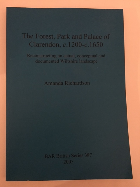The Forest, Park and Palace of Claredon, c.1200 - c.1650 :Reconstructing an actual, conceptual and documented Wiltshire landscape, Richardson, Amanda ;