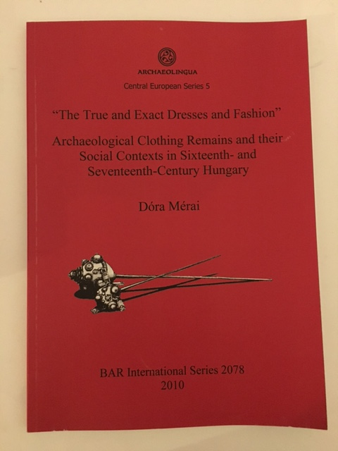 The True and Exact Dresses and Fashion :Archaeological Clothing Remains and their Social Contexts in Sixteenth- and Seventeenth-Century Hungary, Merai, Dora ;