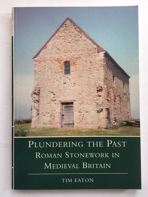 Plundering the Past :Roman Stonework in Medieval Britain, Eaton, Tim ;