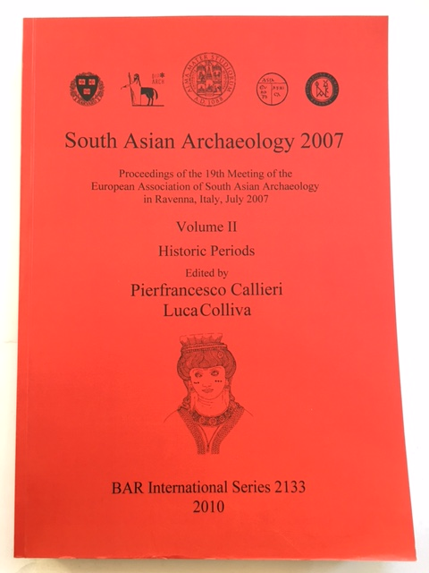 South Asian Archaeology 2007 :Proceedings of the 19th Meeting of the European Association of South Asian Archaeology in Ravenna, Italy, July 2007, Volume II, Pierfrancesco, Callieri ;Colliva, Luca (eds)