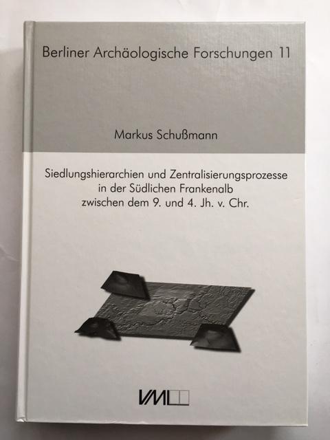 Siedlungshierarchien und Zentralisierungsprozesse in der Sudlichen Frankenalb zwischen dem 9. und 4. Jh. v. Chr. :, Schußmann, Markus ;