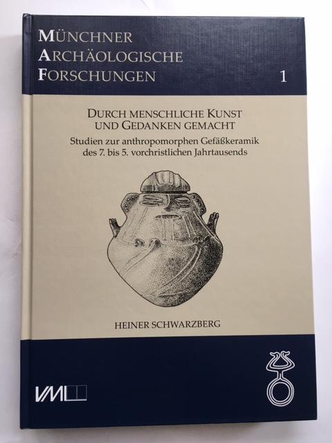 Durch Menschliche Kunst und Gedanken Gemacht :Studien zur anthropomorphen Gefaßkeramik des 7. bis 5. vorchristlichen Jahrtausends, Schwarzberg, Heiner ;