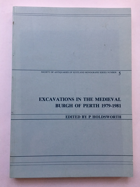 EXCAVATIONS IN THE MEDIEVAL BURGH OF PERTH 1979-1981 :(Society of Antiquaries of Scotland Monograph Series Number 5), Holdsworth, P. ;(ed)