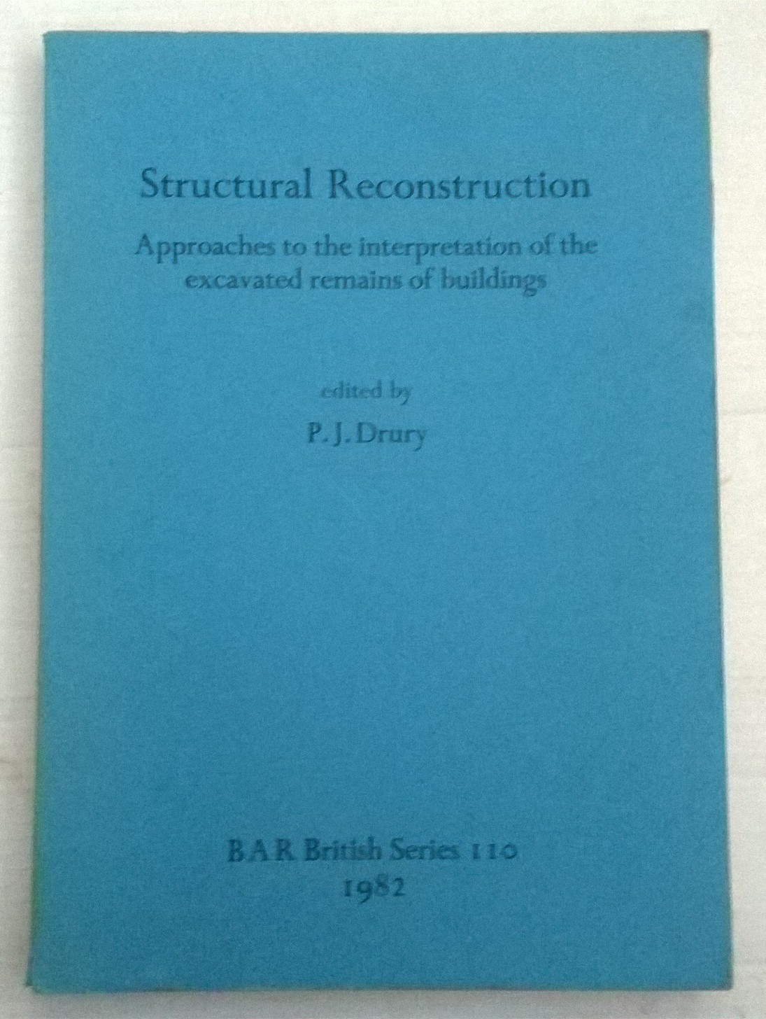 Structural Reconstruction :Approaches to the interpretation of the excavated remains of buildings, Drury, P. J. ;(ed)