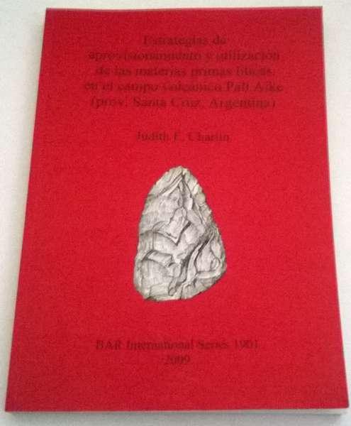 Estrategias de aprovisionamiento y utilizacion de las materias primas liticas en el campo volcanico Pali Aike (prov. Santa Cruz, Argentina) :BAR International Series 1901, Charlin, Judith E ;