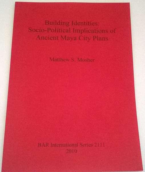 Building Identities: :Socio-Political Implications of Ancient Maya City Plans BAR International Series 2111, Mosher, Matthew S ;