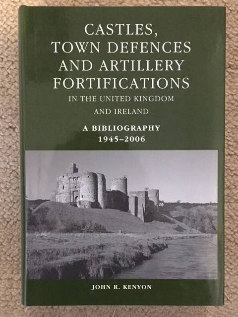Castles, Town Defences and Artillery Fortifications in the United Kingdom and Ireland :A Bibliography 1945-2006, Kenyon, John R. ;