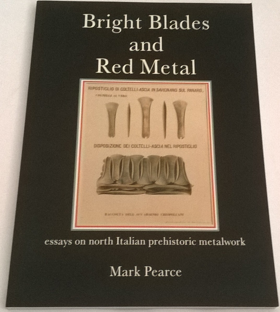 Bright Blades and Red Metal :essays on north Italian prehistoric metalwork, Pearce, Mark ;