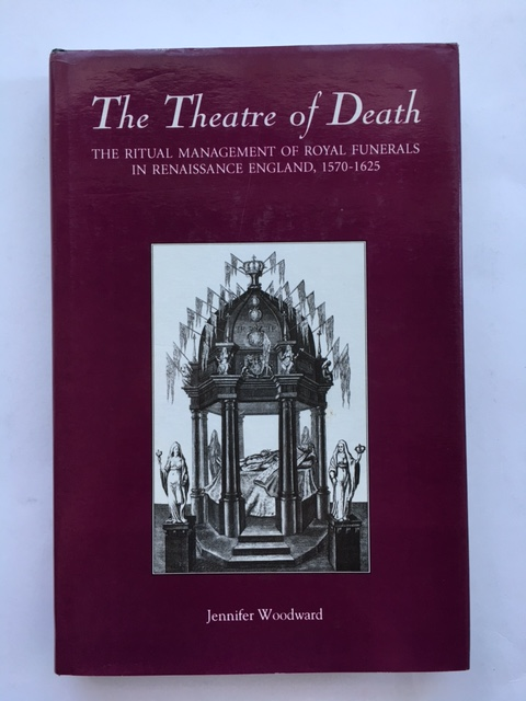 The Theatre of Death :The Ritual Management of Royal Funerals in Renaissance England 1570-1625, Woodward, Jennifer ;