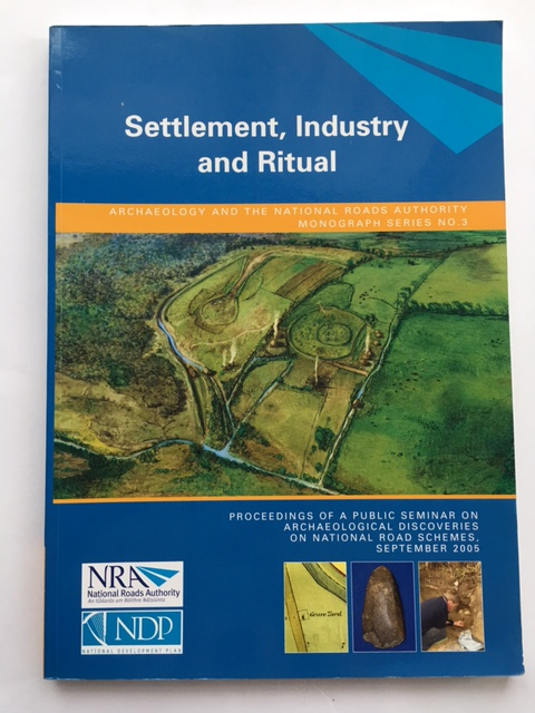 Settlement, Industry and Ritual :Proceedings of a public seminar on archaeological discoveries on national road schemes, O'Sullivan, Jerry ;Stanley, Michael