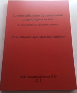 La musealizacion del patrimonio arqueologico in situ :El caso espanol en el contexto europeo BAR International Series 2535, Lopez-Menchero Bendicho, Victor Manuel ;