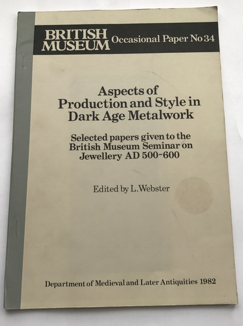 Aspects of Production and Style in Dark Age Metalwork: :selected papers given to the British Museum Seminar of jewellery AD 500-600, Occasional Paper No 34, Webster, L (ed) ;