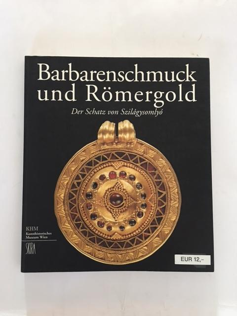 Barbarenschmuck und Romergold :Der Schatz von Szilagysomlyo, Seipel, Wilfried ;