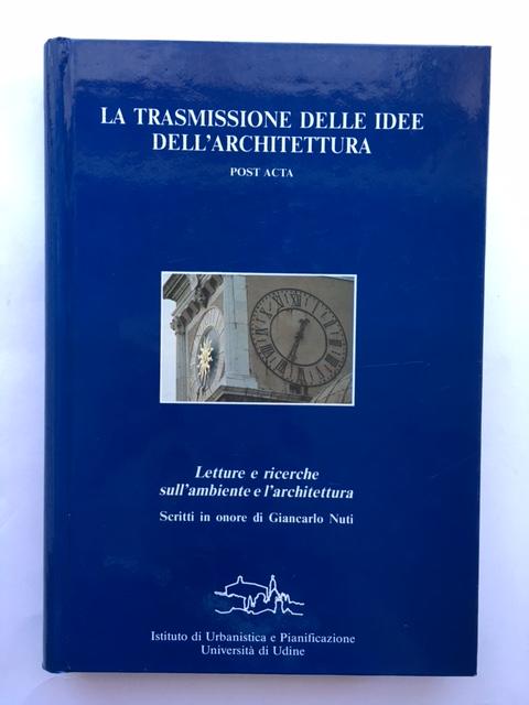 La Trasmissione delle idee dell'architettura :POSTA ACTA Scritti in onore di Giancarlo Nuti (Atti del convegno 29 - 30 Settembre 1988 Udine/Spilimbergo Volume II), Pratelli, Alberto ;