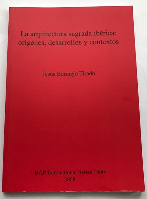 La Arquitectura Sagrada Ibaerica: Oraigenes, Desarrollos y Contextos (British Archaeological Reports International Series) :, Tirado, Jesus Bermejo ;