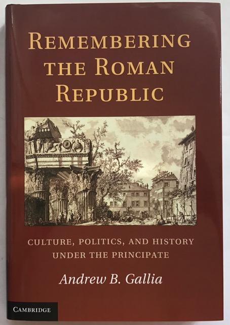 Remembering the Roman Republic :Culture, Politics And History Under The Principate, Gallia, Andrew B. ;