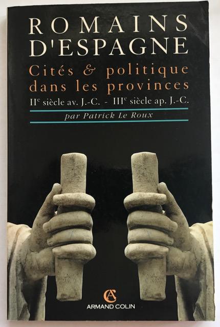 Romains d'Espagne :Cités et politique dans les provinces, IIe siècle av. J.-C.-IIIe siècle ap. J.-C., Le Roux, Patrick ;