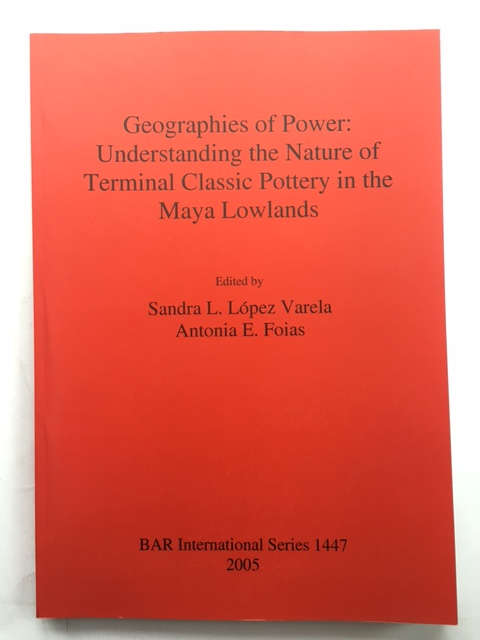 Geographies of Power :Understanding the Nature of Terminal Classic Pottery in the Maya Lowlands, Varela, Sandra L. Lopez ;Foias, Antonia E.