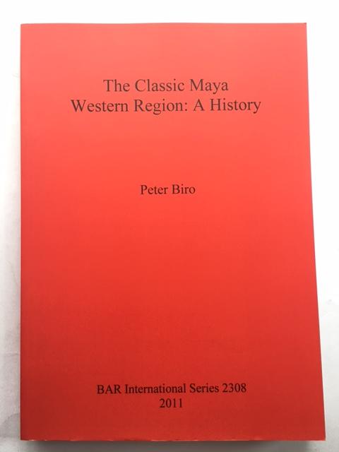 The Classic Maya Western Region :A History, Biro, Peter ;