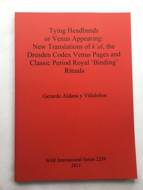 Tying Headbands or Venus Appearing :New Translations of k'al, the Dresden Codex Venus Pages and Classic Period Royal 'Binding' Rituals, y Villalobos, Gerardo Aldana ;