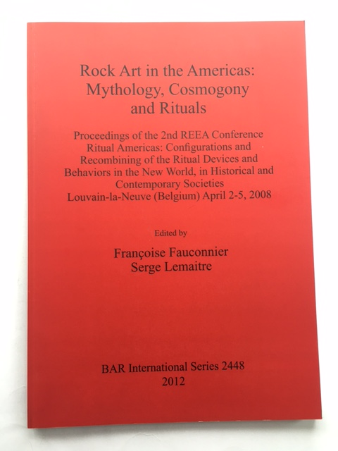 Rock Art in the Americas: Mythology, Cosmogony and Rituals :Proceedings of the 2nd REEA Conference Ritual Americas: Configurations and Recombining of the Ritual Devices and Behaviors in the New World, in Historical and Contemporary Societies Louvain-la-Neuve (Belgium) April 2-5, 2008, Fauconnier, Francoise ;Lemaitre, Serge (eds)