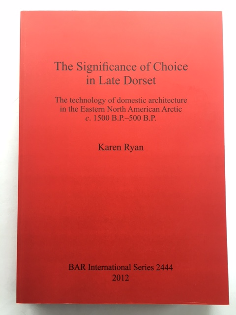 The Significance of Choice in Late Dorset :The technology of domestic architecture in the Eastern North American Arctic c. 1500 B.P. - 500 B.P., Ryan, Karen ;